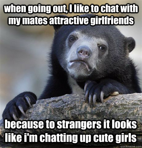 when going out i like to chat with my mates attractive girl - Confession Bear
