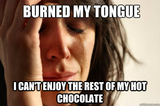 burned my tongue i cant enjoy the rest of my hot chocolate - First World Problems
