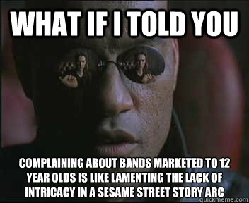 what if i told you complaining about bands marketed to 12 ye - Morpheus SC
