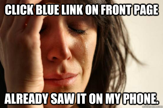 click blue link on front page already saw it on my phone - First World Problems