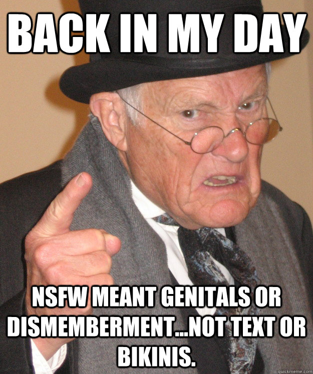 back in my day nsfw meant genitals or dismembermentnot te - back in my day