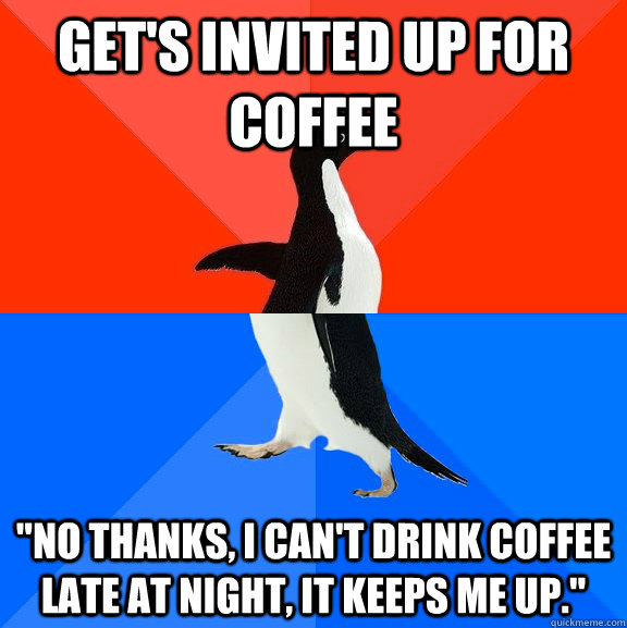 gets invited up for coffee no thanks i cant drink coffee - Socially Awesome Awkward Penguin