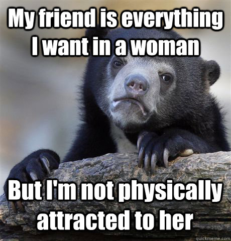 my friend is everything i want in a woman but im not physic - Confession Bear