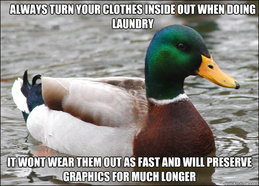 always turn your clothes inside out when doing laundry it wo - Actual Advice Mallard