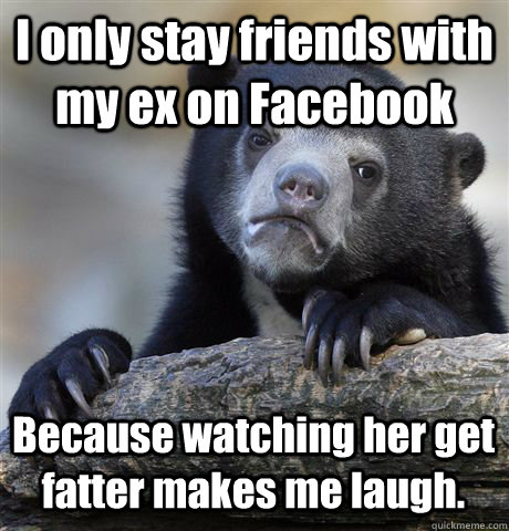 i only stay friends with my ex on facebook because watching  - Confession Bear