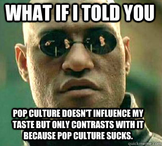 what if i told you pop culture doesnt influence my taste bu - Matrix Morpheus