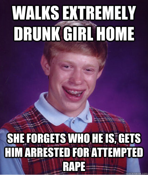 walks extremely drunk girl home she forgets who he is gets  - Bad Luck Brian