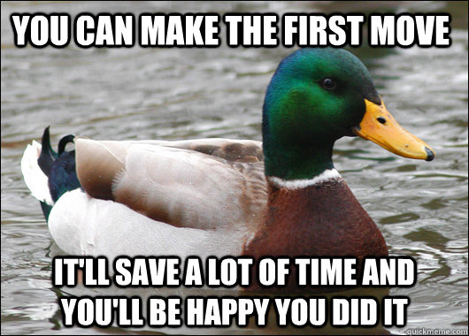 you can make the first move itll save a lot of time and you - Actual Advice Mallard