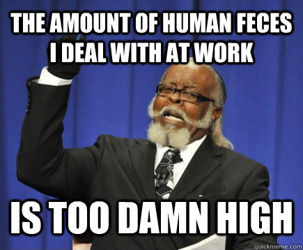 the amount of human feces i deal with at work is too damn h - Too Damn High