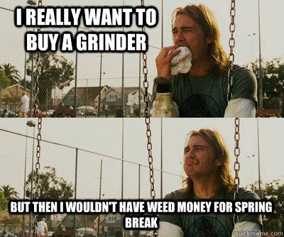 i really want to buy a grinder but then i wouldnt have weed - First World Stoner Problems
