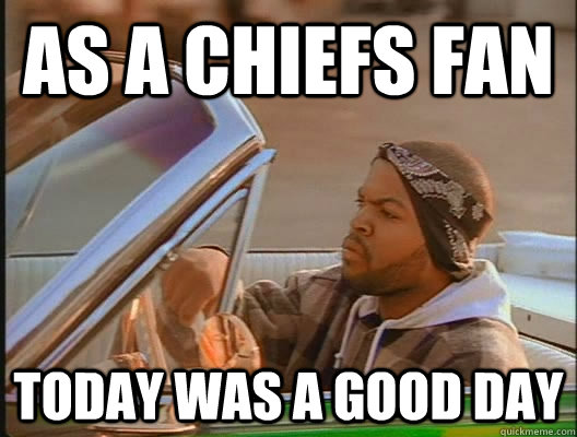 as a chiefs fan today was a good day - today was a good day