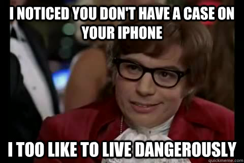 i noticed you dont have a case on your iphone i too like to - Dangerously - Austin Powers
