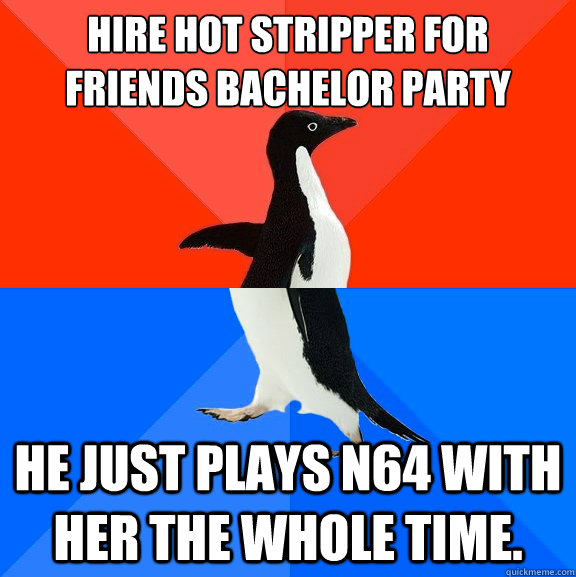 hire hot stripper for friends bachelor party he just plays n - Socially AwesomeAwkward penguin