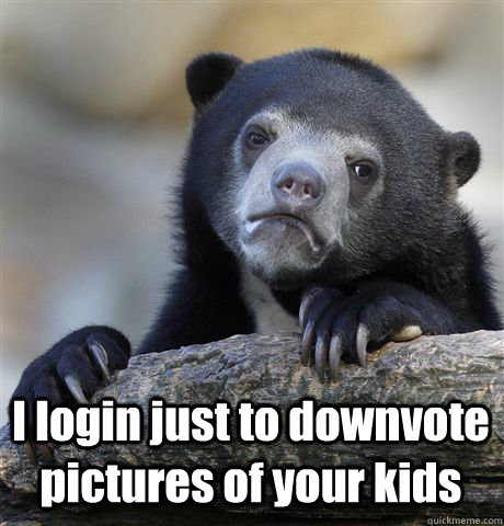 i login just to downvote pictures of your kids - Confession Bear