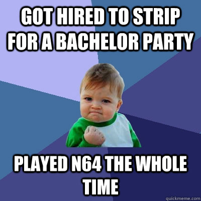 got hired to strip for a bachelor party played n64 the whole - Success Kid