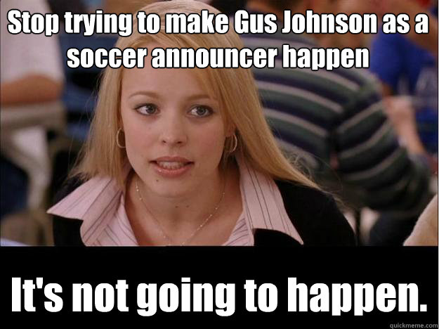 stop trying to make gus johnson as a soccer announcer happen - Its not going to happen