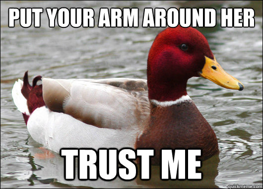 put your arm around her trust me - Malicious Advice Mallard