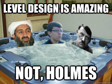 level design is amazing not holmes -