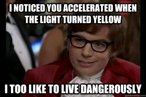 i noticed you accelerated when the light turned yellow i too - Dangerously - Austin Powers
