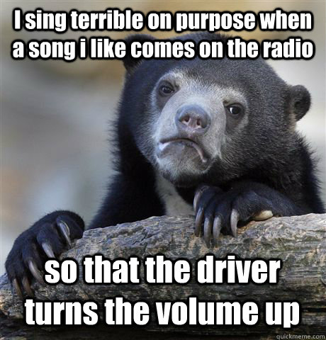 i sing terrible on purpose when a song i like comes on the r - Confession Bear