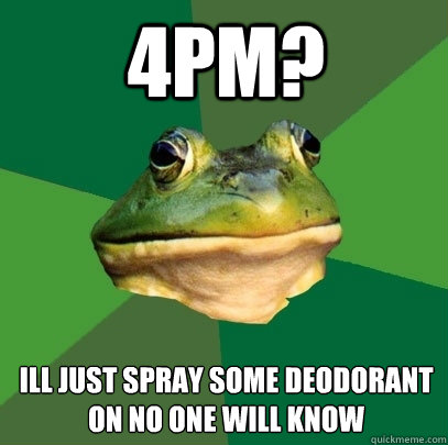 4pm ill just spray some deodorant on no one will know - Foul Bachelor Frog
