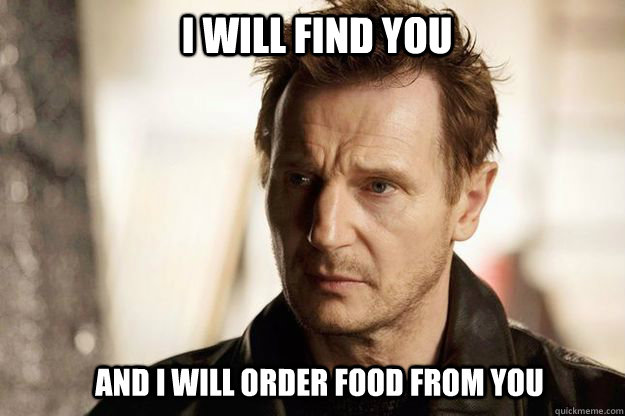 i will find you and i will order food from you - Liam neeson