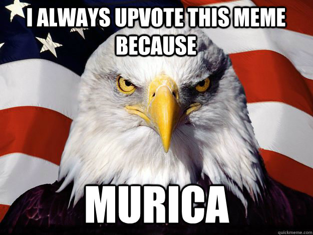 i always upvote this meme because murica - One-up America