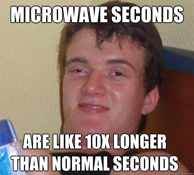 microwave seconds are like 10x longer than normal seconds  - 10 Guy