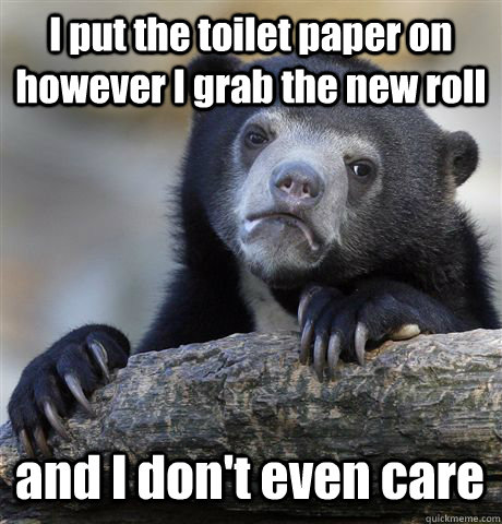 i put the toilet paper on however i grab the new roll and i  - Confession Bear