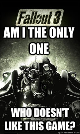 am i the only one who doesnt like this game - Fallout 3