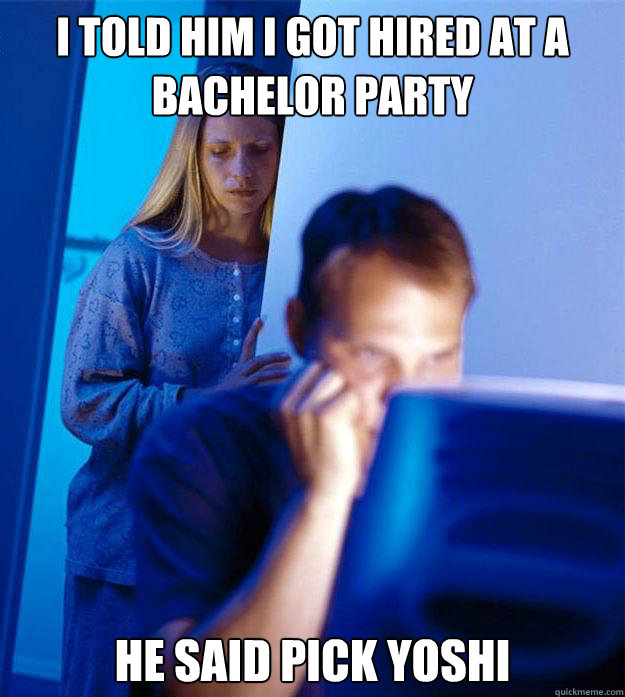 i told him i got hired at a bachelor party he said pick yosh - RedditorsWife