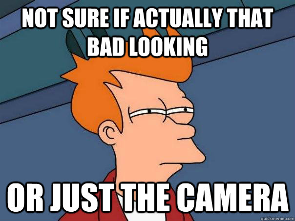 not sure if actually that bad looking or just the camera - Futurama Fry