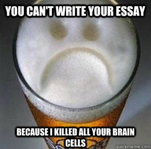 you cant write your essay because i killed all your brain c - Confession Beer