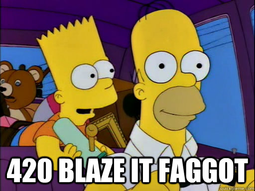 420 blaze it faggot -