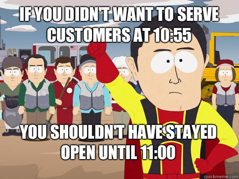 If you didnt want to serve customers at 1055 you shouldnt ha - Captain Hindsight