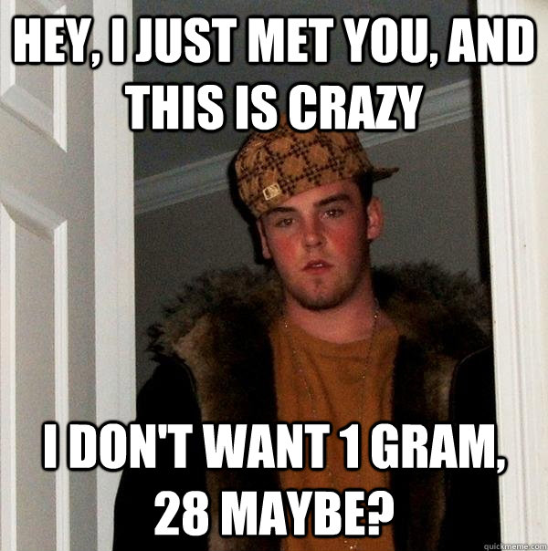 hey i just met you and this is crazy i dont want 1 gram  - Scumbag Steve