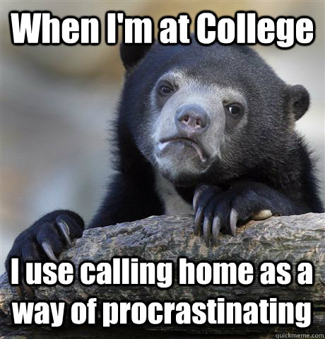 when im at college i use calling home as a way of procrasti - Confession Bear