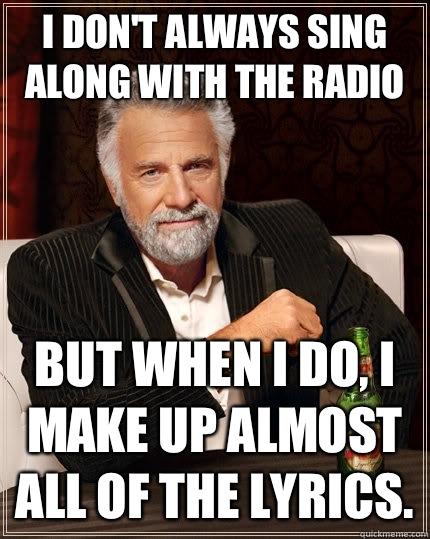 I dont always sing along with the radio but when i do i make - The Most Interesting Man In The World