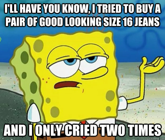 ill have you know i tried to buy a pair of good looking si - Tough Spongebob