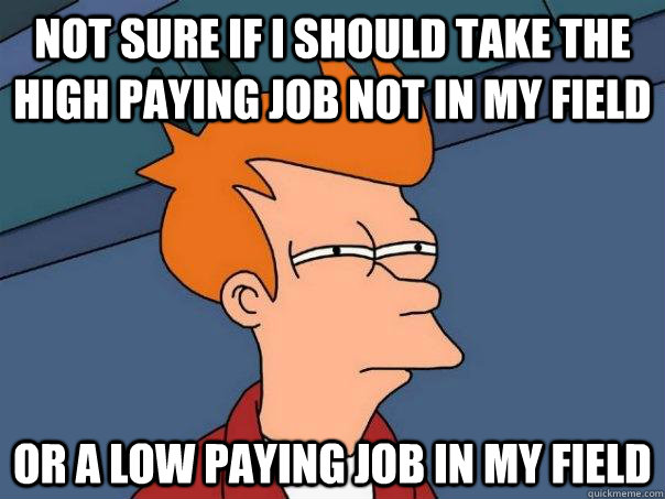 not sure if i should take the high paying job not in my fiel - Futurama Fry