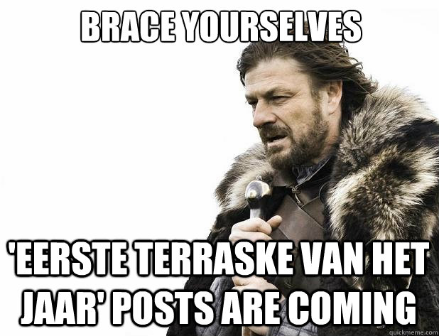 brace yourselves eerste terraske van het jaar posts are co - Brace Yourself