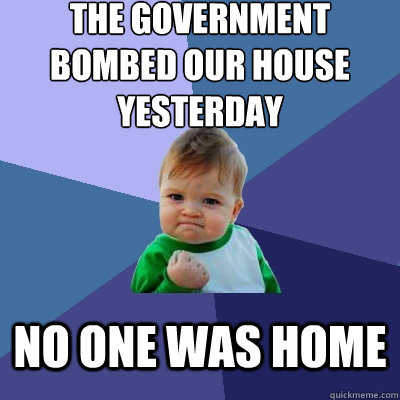 the government bombed our house yesterday no one was home  - Success Kid