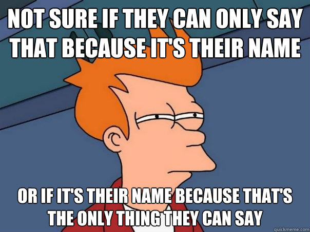 not sure if they can only say that because its their name o - Futurama Fry
