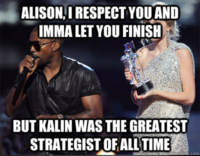 alison i respect you and imma let you finish but kalin was  - Imma let you finish