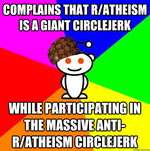 complains that ratheism is a giant circlejerk while partici - Scumbag Redditor