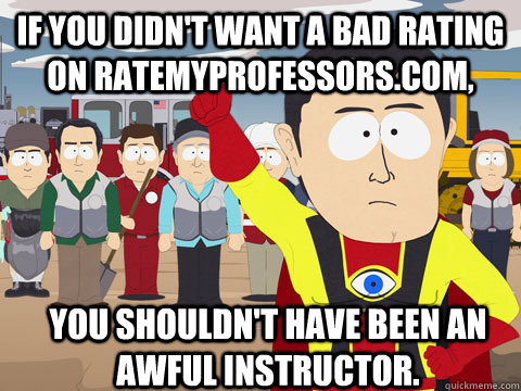 if you didnt want a bad rating on ratemyprofessorscom you - Captain Hindsight