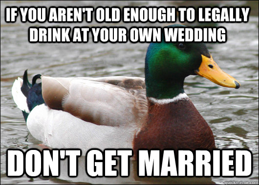 if you arent old enough to legally drink at your own weddin - Actual Advice Mallard