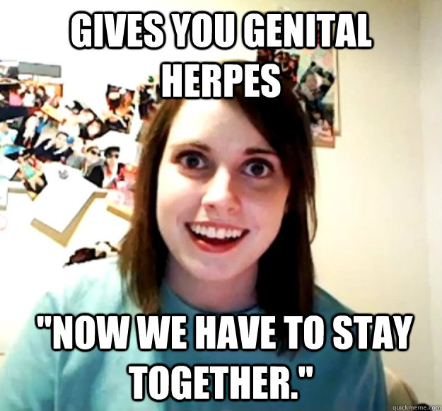 gives you genital herpes now we have to stay together - Overly Attached Girlfriend