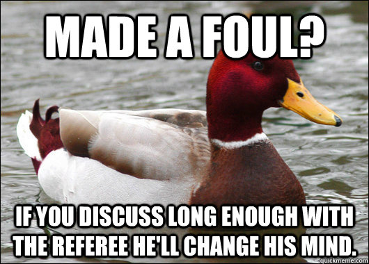 made a foul if you discuss long enough with the referee he - Malicious Advice Mallard