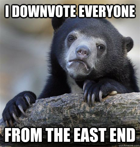 i downvote everyone from the east end - confessionbear